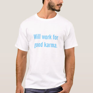 Will work for good karma. T-Shirt