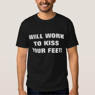 WILL WORK TO KISS YOUR FEET! SHIRT