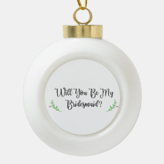 Will You Be My Bridesmaid Proposal Holiday Gift Ceramic Ball Christmas Ornament