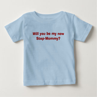 Will you be my new Step-Mommy? Baby T-Shirt