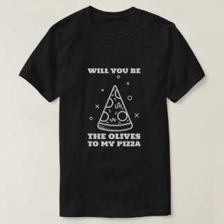 Will You Be the Olives to My Pizza T-Shirt