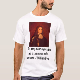 William Penn, Force may make hypocrites, but it... T-Shirt
