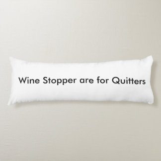 Wine Stoppers are for Quitters ™ - Body Pillow