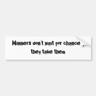 Winners don't wait for chances, they take them bumper sticker