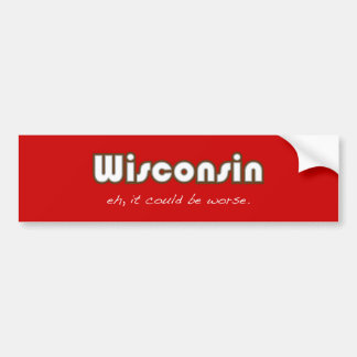 Wisconsin -- Eh, it could be worse Bumper Sticker