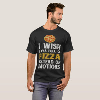 Wish I was full of Pizza Instead of Emotions Food T-Shirt