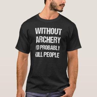 Without Archery I'd Probably Kill People Joke T-Shirt