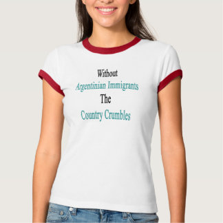 Without Argentinian Immigrants The Country Crumble T-Shirt