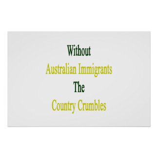 Without Australian Immigrants The Country Crumbles Poster