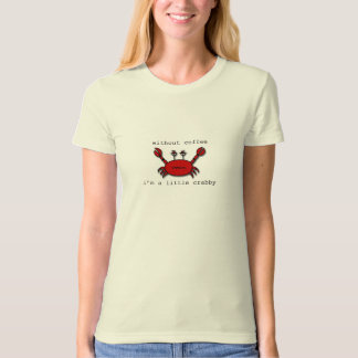 Without Coffee...I'm a little crabby. T Shirt