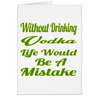 Without drinking Vodka life would be a mistake Card
