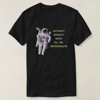 Without Gravity We'd All Be Astronauts - Funny T-Shirt