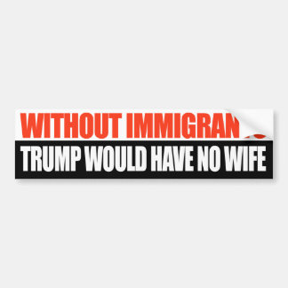 Without Immigrants Trump would have no wife - Bumper Sticker