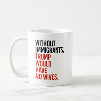 Without Immigrants Trump would have No Wives - Coffee Mug