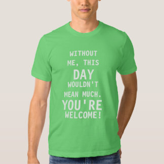 Without me, this day woundn't mean much. Welcome T Shirt