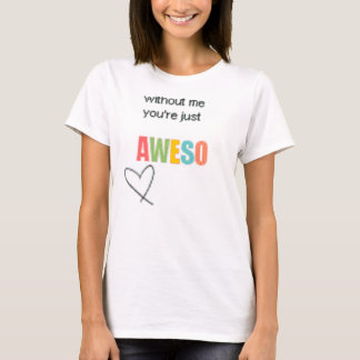 without me your just Aweso shirt