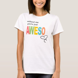without me, you're just aweso T-Shirt