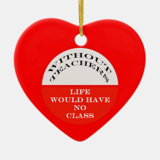 Without Teachers Life Would Have No Class Ceramic Ornament