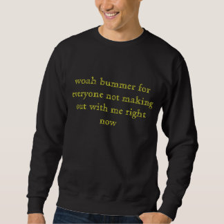 woah bummer for everyone not making out with me... sweatshirt
