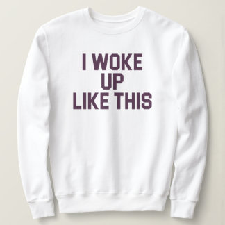 Woke Up Like This sweater
