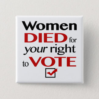 Women died for your right to vote... 2 inch square button