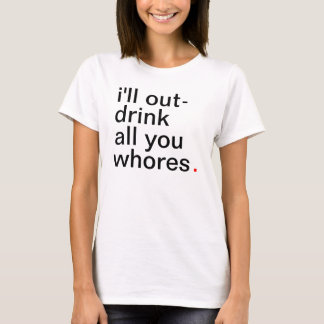 Women's I'll out-drink all you whores. T-Shirt
