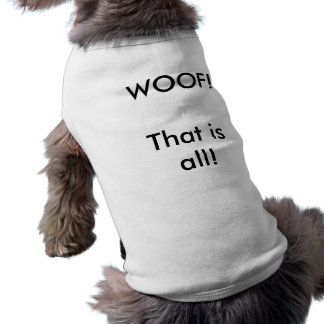 WOOF! That is all! Dog Tee Shirt