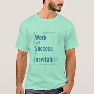 Work as if Success is Inevitable - T-shirt