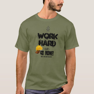 Work HARD or GO HOME, Oilfield Way T-Shirt