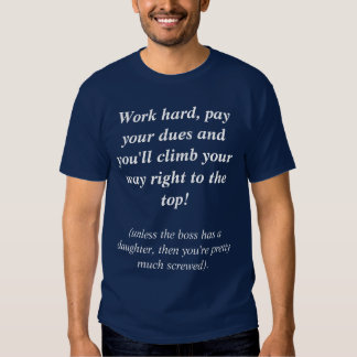 Work hard, pay your dues and you'll climb your ... shirt