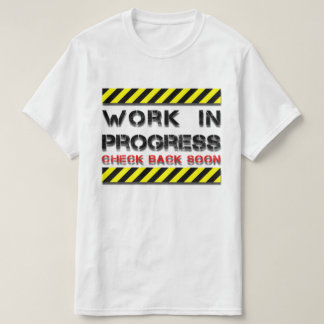 WORK IN PROGRESS CHECK BACK SOON T-Shirt