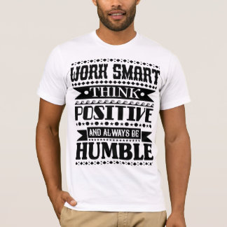 Work Smart Think Positive And Always Be Humble T-Shirt