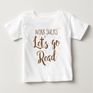 work sucks lets go read! baby T-Shirt