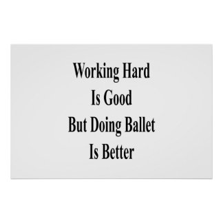 Working Hard Is Good But Doing Ballet Is Better Poster