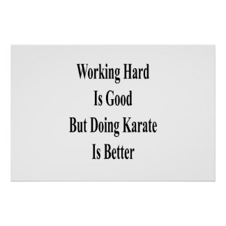 Working Hard Is Good But Doing Karate Is Better Poster