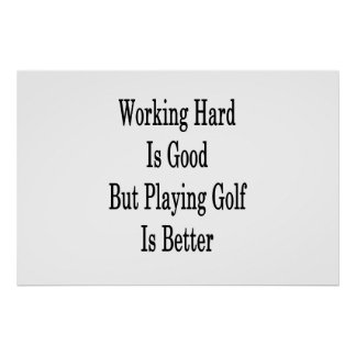 Working Hard Is Good But Playing Golf Is Better Poster