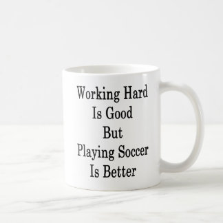 Working Hard Is Good But Playing Soccer Is Better Coffee Mug