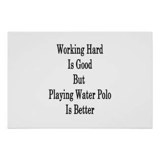 Working Hard Is Good But Playing Water Polo Is Bet Poster
