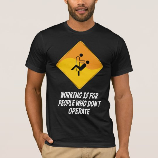 Working Is For People Who Don't Operate T-Shirt