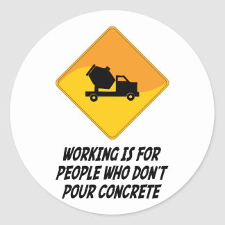 Working Is For People Who Don't Pour Concrete Classic Round Sticker