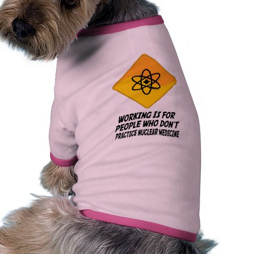 Working Is For People Who Don't Practice Nuclear M Dog Tee