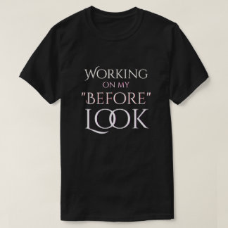 Working On My Before Look T-Shirt