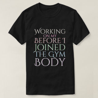 Working On My Before the Gym Body T-Shirt