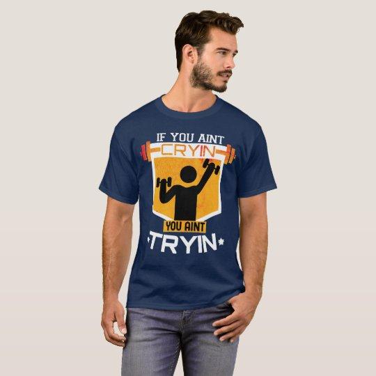 Workout You ain't cryin you ain't tryin T-Shirt