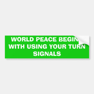 WORLD PEACE BEGINS WITH USING YOUR TURN SIGNALS BUMPER STICKER