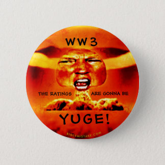 WORLD WAR 3:  ITHE RATINGS WILL BE YUGE! 2 INCH ROUND BUTTON