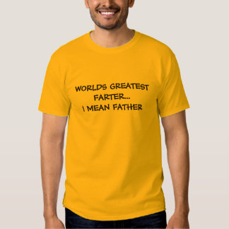 WORLDS GREATEST FARTER... I MEAN FATHER TSHIRT