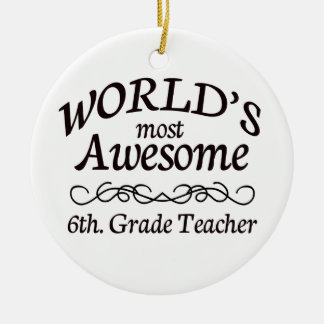 World's Most Awesome 6th. Grade Teacher Ceramic Ornament