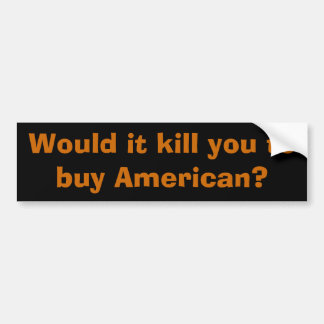 Would it kill you to buy American? Bumper Stickers