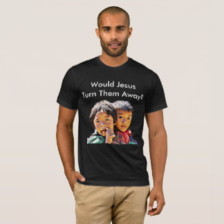 Would Jesus Turn Them Away? T-Shirt